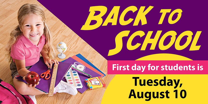 Back to school - First day for students is Tuesday, August 10.